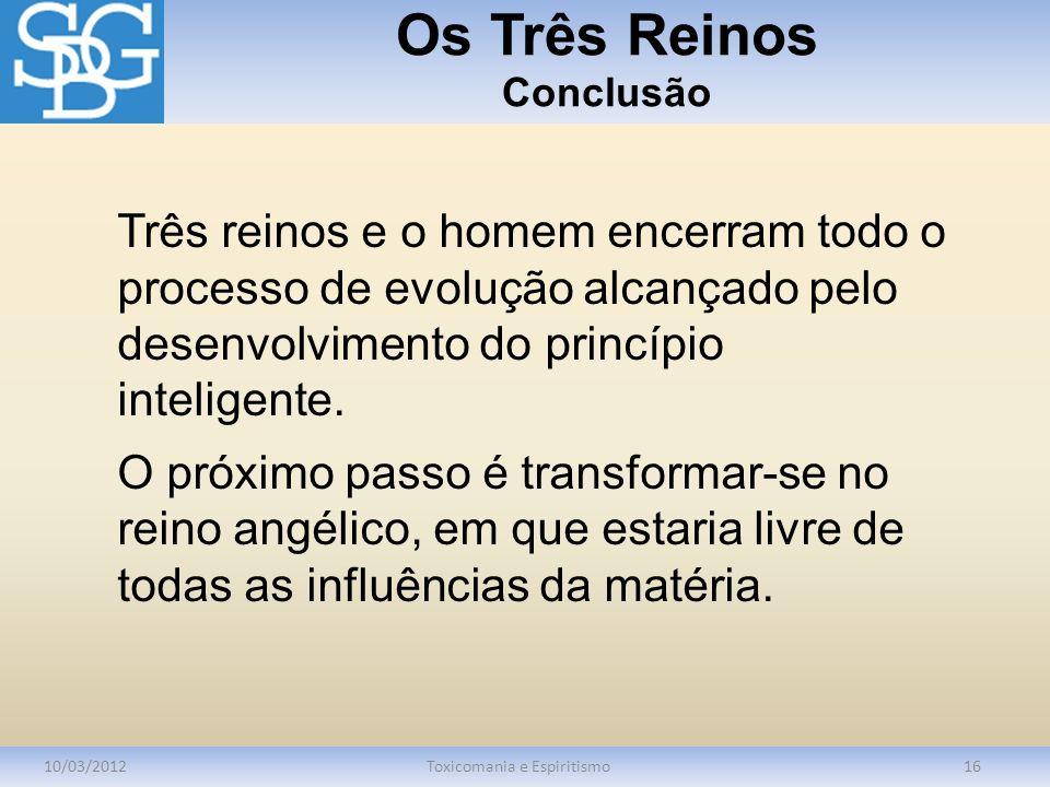 Os Três Reinos Conclusão 10/03/2012Toxicomania e Espiritismo16 Três reinos e o homem encerram todo o processo de evolução alcançado pelo desenvolvimento do princípio inteligente.