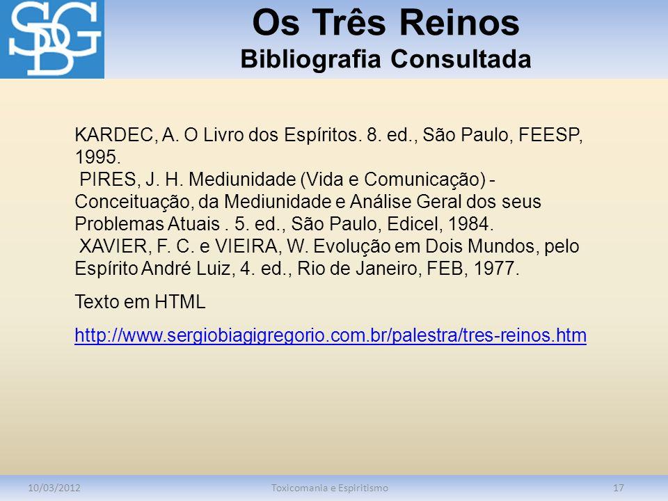 Os Três Reinos Bibliografia Consultada 10/03/2012Toxicomania e Espiritismo17 KARDEC, A. O Livro dos Espíritos. 8. ed., São Paulo, FEESP, 1995. PIRES,