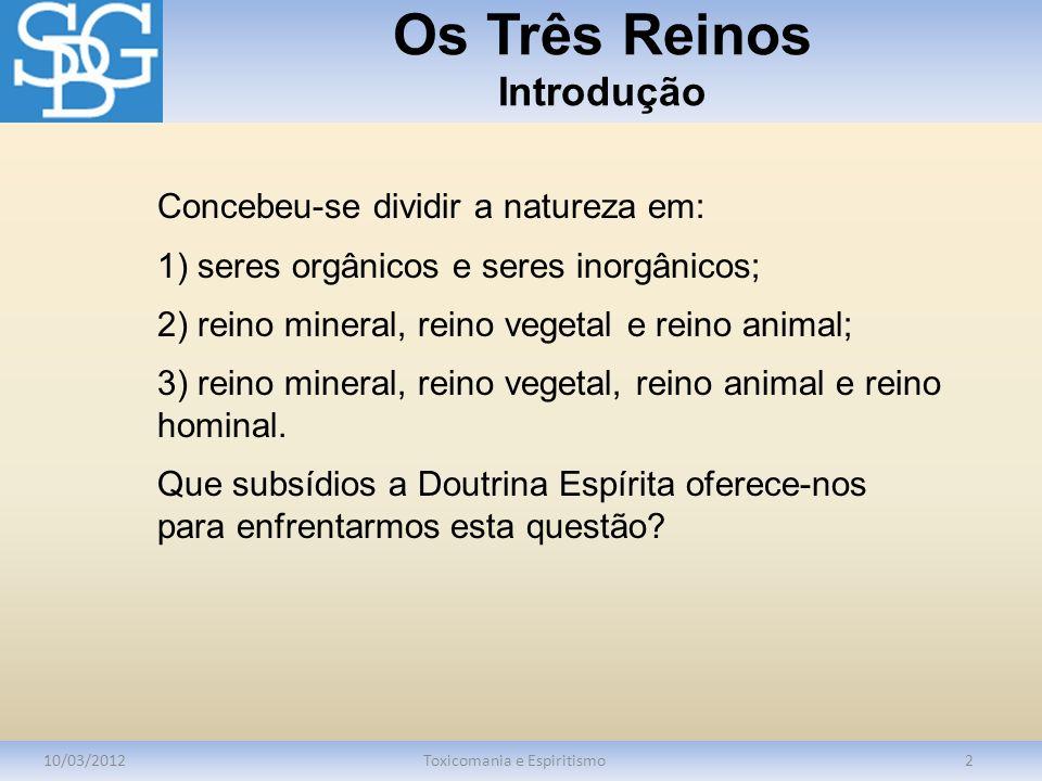 Os Três Reinos Introdução 10/03/2012Toxicomania e Espiritismo2 Concebeu-se dividir a natureza em: 1) seres orgânicos e seres inorgânicos; 2) reino min