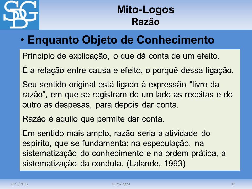 Mito-Logos Razão 20/3/2012Mito-logos10 Enquanto Objeto de Conhecimento Princípio de explicação, o que dá conta de um efeito. É a relação entre causa e