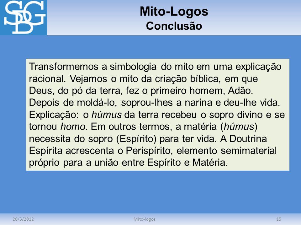 Mito-Logos Conclusão 20/3/2012Mito-logos15 Transformemos a simbologia do mito em uma explicação racional. Vejamos o mito da criação bíblica, em que De