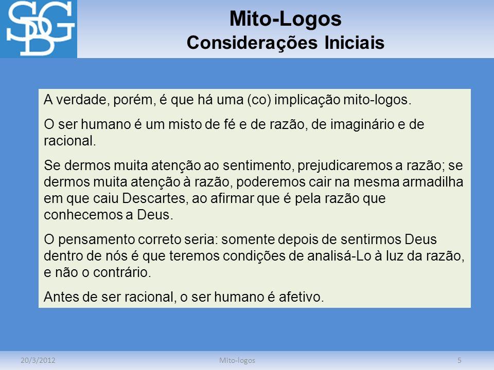 Mito-Logos Considerações Iniciais 20/3/2012Mito-logos5 A verdade, porém, é que há uma (co) implicação mito-logos. O ser humano é um misto de fé e de r