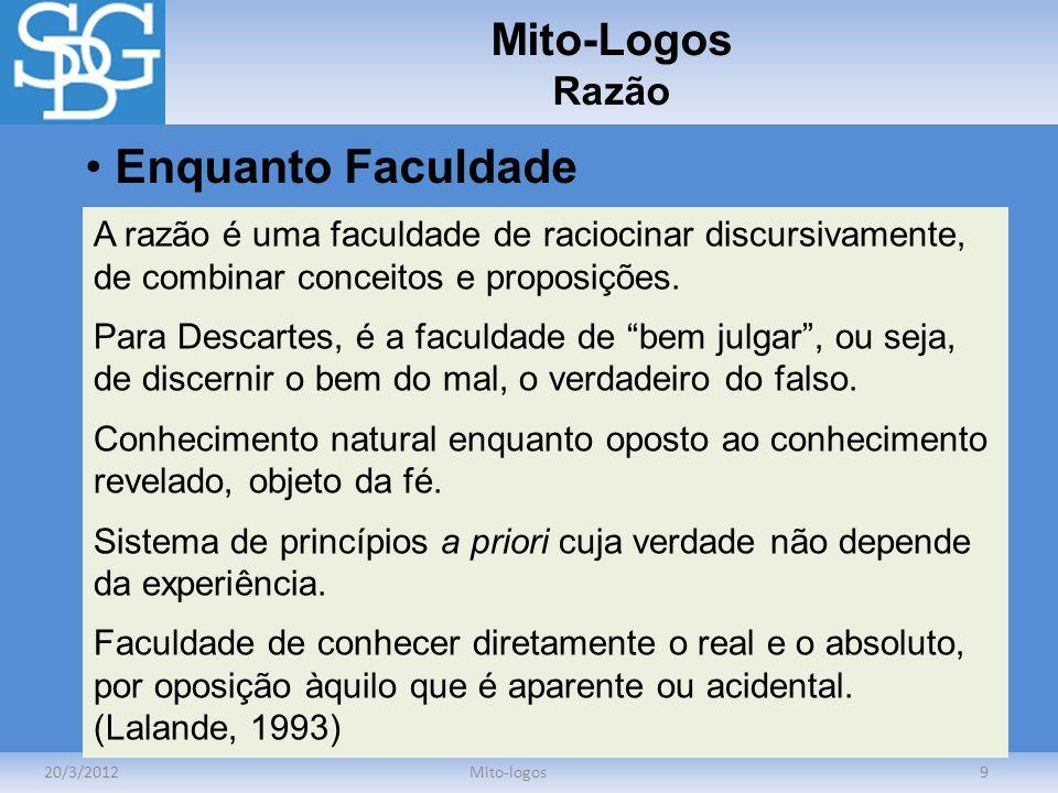 Mito-Logos Razão 20/3/2012Mito-logos9 Enquanto Faculdade A razão é uma faculdade de raciocinar discursivamente, de combinar conceitos e proposições. P