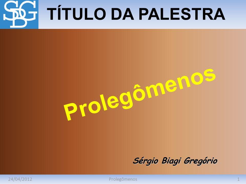 24/04/20121Prolegômenos TÍTULO DA PALESTRA Sérgio Biagi Gregório Prolegômenos