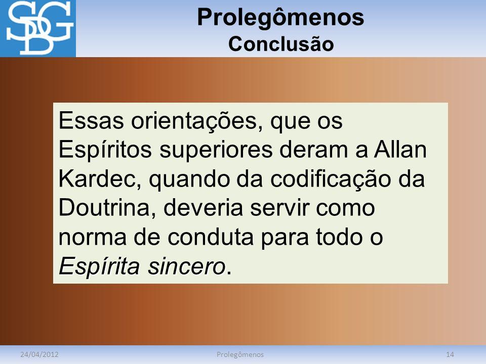 Prolegômenos Conclusão 24/04/2012Prolegômenos14 Espírita sincero Essas orientações, que os Espíritos superiores deram a Allan Kardec, quando da codifi