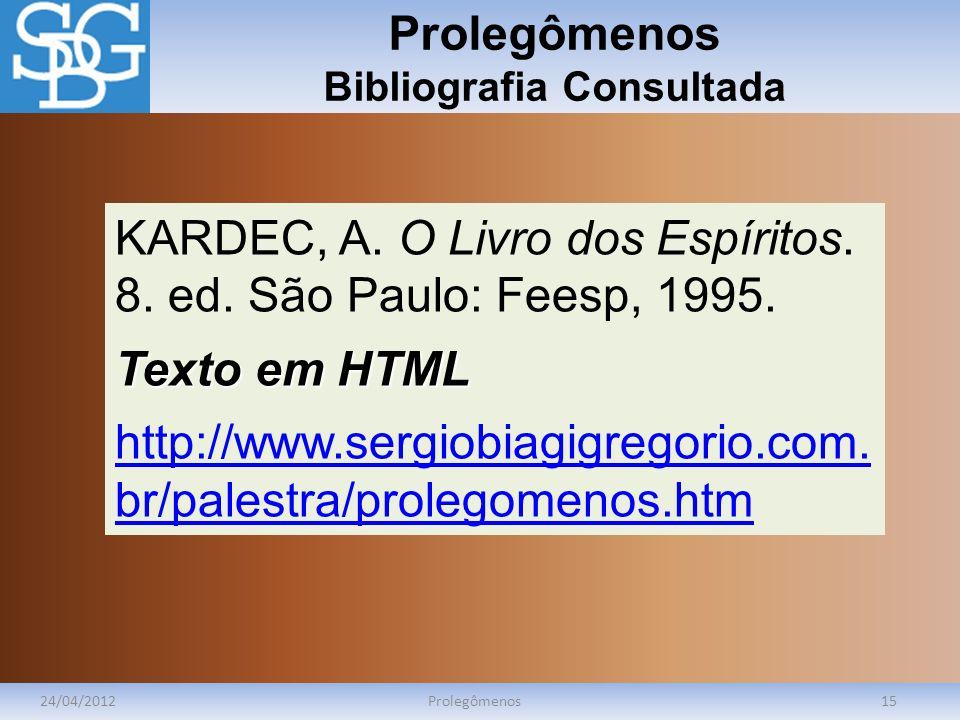 Prolegômenos Bibliografia Consultada 24/04/2012Prolegômenos15 KARDEC, A. O Livro dos Espíritos. 8. ed. São Paulo: Feesp, 1995. Texto em HTML http://ww