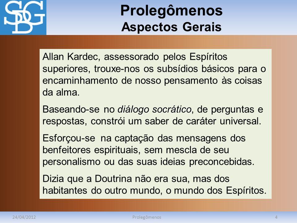 Prolegômenos Aspectos Gerais 24/04/2012Prolegômenos4 Allan Kardec, assessorado pelos Espíritos superiores, trouxe-nos os subsídios básicos para o encaminhamento de nosso pensamento às coisas da alma.