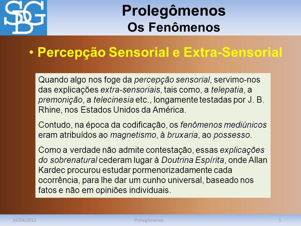 Prolegômenos Os Fenômenos 24/04/2012Prolegômenos5 percepção sensorial extra-sensoriaistelepatia premoniçãotelecinesia Quando algo nos foge da percepção sensorial, servimo-nos das explicações extra-sensoriais, tais como, a telepatia, a premonição, a telecinesia etc., longamente testadas por J.