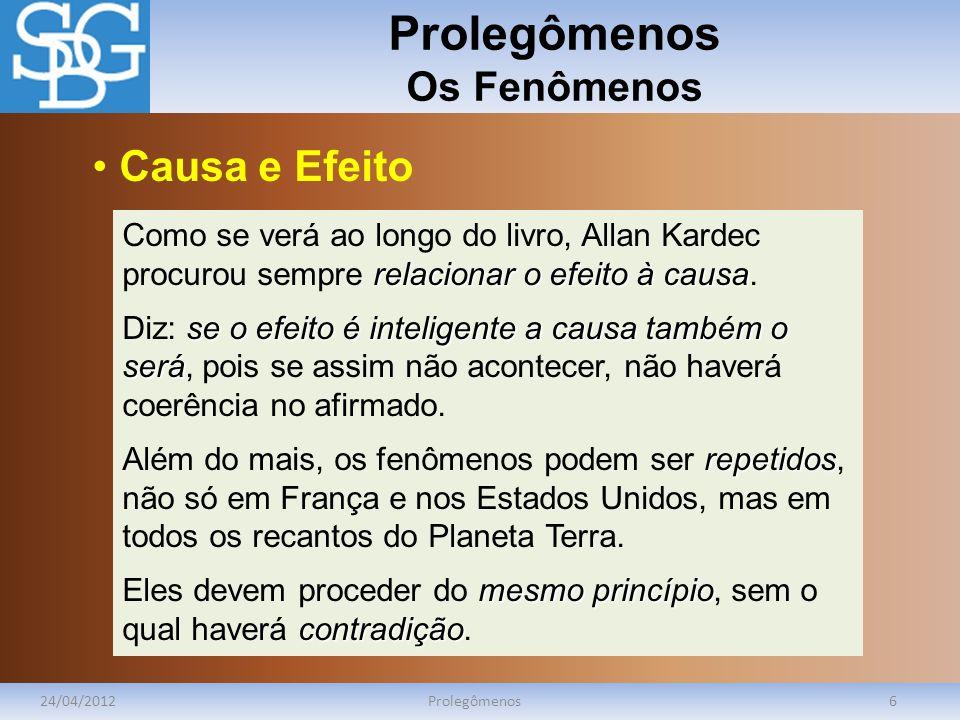 Prolegômenos Os Fenômenos 24/04/2012Prolegômenos6 relacionar o efeito à causa Como se verá ao longo do livro, Allan Kardec procurou sempre relacionar o efeito à causa.