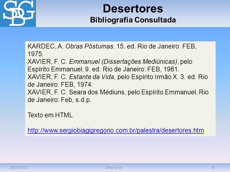28/03/2012Desertores16 Desertores Bibliografia Consultada KARDEC, A. Obras Póstumas. 15. ed. Rio de Janeiro: FEB, 1975. XAVIER, F. C. Emmanuel (Disser