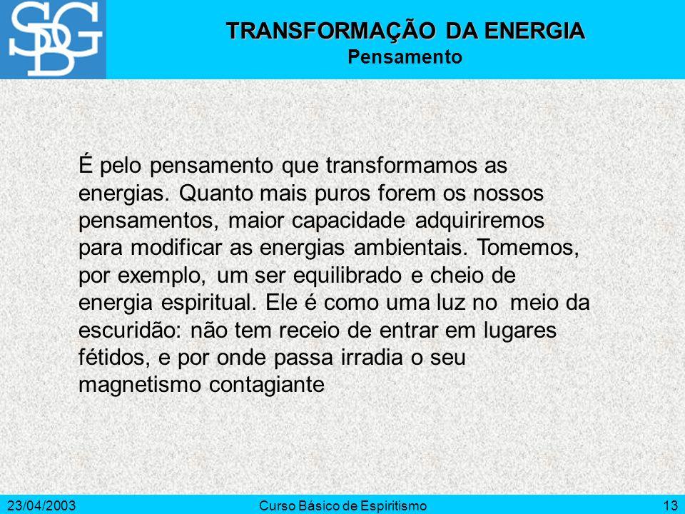 23/04/2003Curso Básico de Espiritismo13 É pelo pensamento que transformamos as energias. Quanto mais puros forem os nossos pensamentos, maior capacida