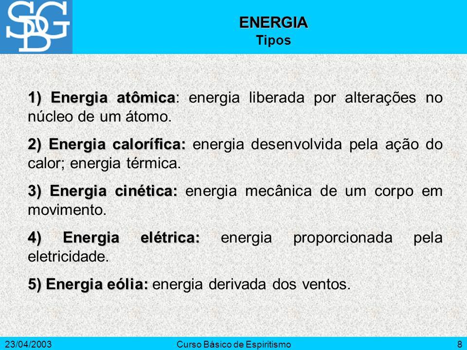 23/04/2003Curso Básico de Espiritismo8 1)Energia atômica 1) Energia atômica: energia liberada por alterações no núcleo de um átomo. 2) Energia caloríf