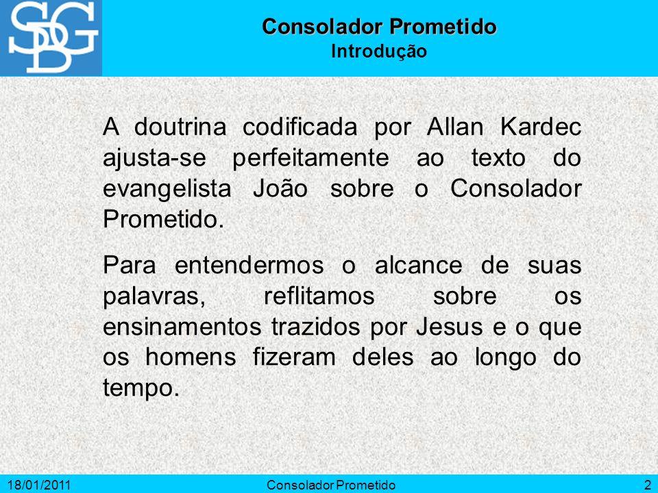 18/01/2011Consolador Prometido2 Introdução A doutrina codificada por Allan Kardec ajusta-se perfeitamente ao texto do evangelista João sobre o Consola