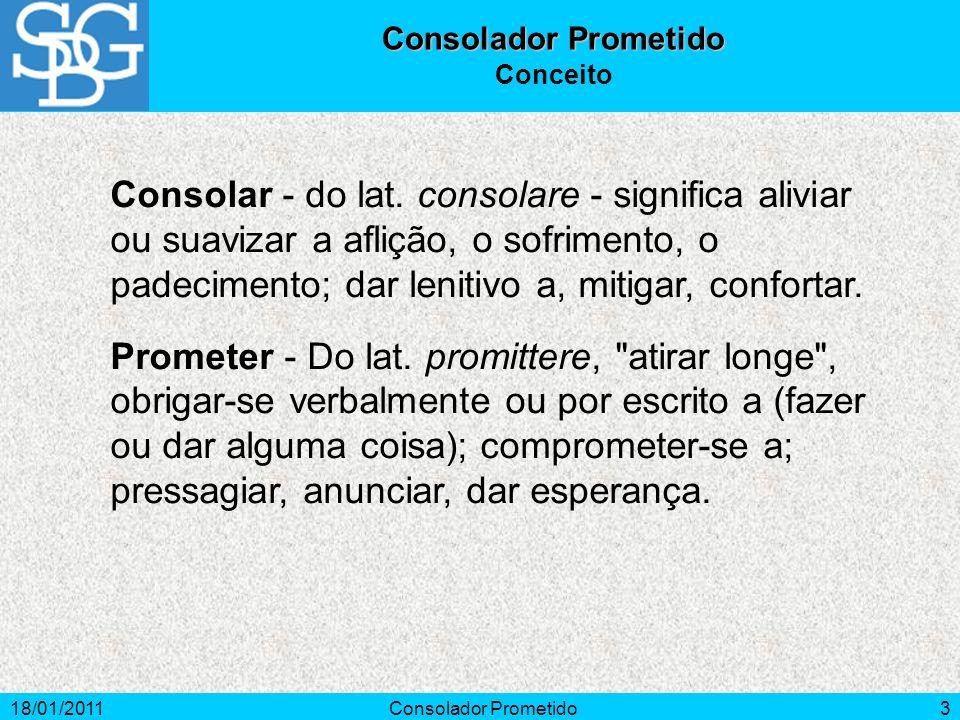 18/01/2011Consolador Prometido3 Conceito Consolar - do lat. consolare - significa aliviar ou suavizar a aflição, o sofrimento, o padecimento; dar leni