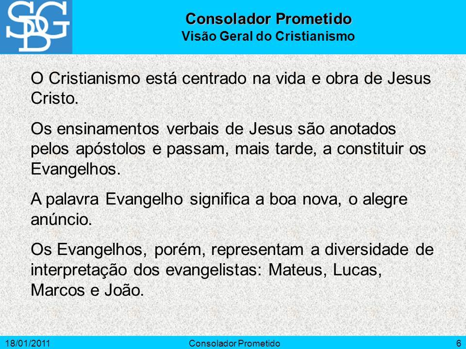 18/01/2011Consolador Prometido6 O Cristianismo está centrado na vida e obra de Jesus Cristo. Os ensinamentos verbais de Jesus são anotados pelos apóst