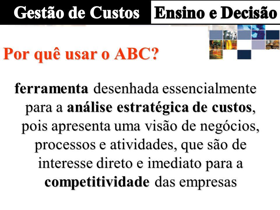 ferramenta desenhada essencialmente para a análise estratégica de custos, pois apresenta uma visão de negócios, processos e atividades, que são de interesse direto e imediato para a competitividade das empresas Por quê usar o ABC?