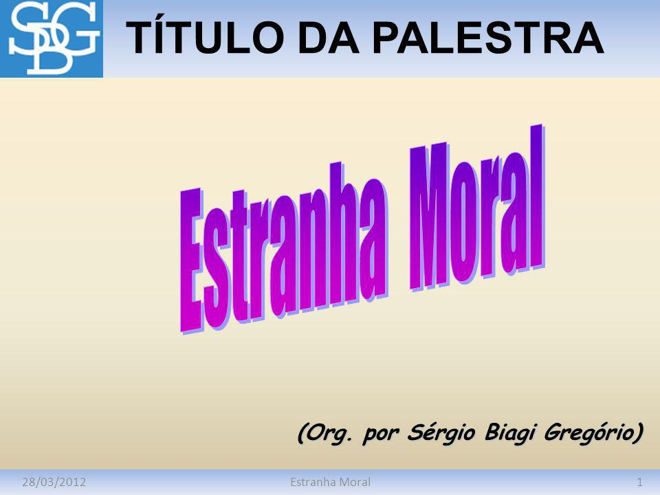 28/03/20121Estranha Moral TÍTULO DA PALESTRA (Org. por Sérgio Biagi Gregório)
