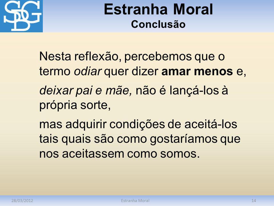 Estranha Moral Conclusão 28/03/2012Estranha Moral14 Nesta reflexão, percebemos que o termo odiar quer dizer amar menos e, deixar pai e mãe, não é lanç