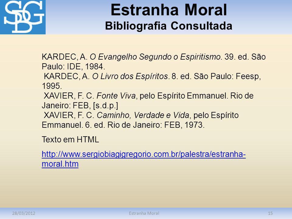 Estranha Moral Bibliografia Consultada 28/03/2012Estranha Moral15 KARDEC, A. O Evangelho Segundo o Espiritismo. 39. ed. São Paulo: IDE, 1984. KARDEC,