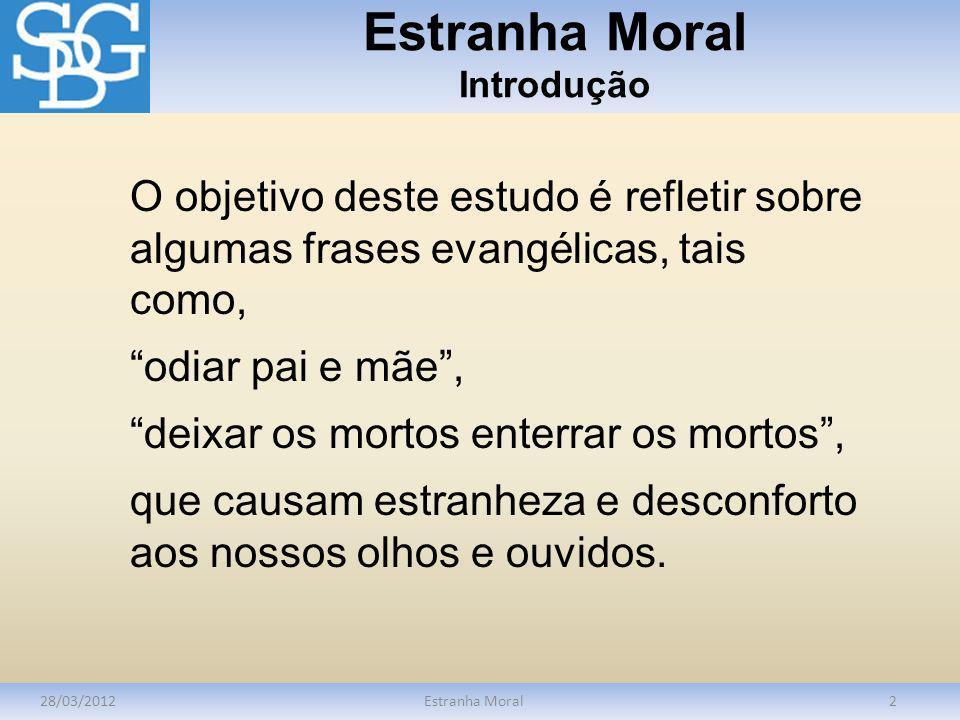 Estranha Moral Introdução 28/03/2012Estranha Moral2 O objetivo deste estudo é refletir sobre algumas frases evangélicas, tais como, odiar pai e mãe, d