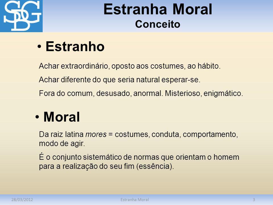 Estranha Moral Conceito 28/03/2012Estranha Moral3 Achar extraordinário, oposto aos costumes, ao hábito. Achar diferente do que seria natural esperar-s