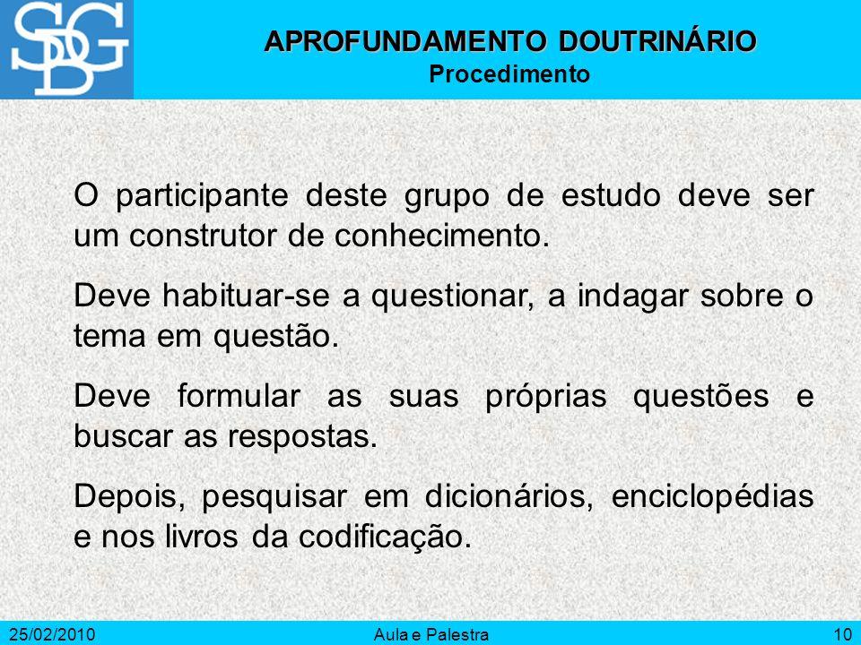 25/02/2010Aula e Palestra10 APROFUNDAMENTO DOUTRINÁRIO Procedimento O participante deste grupo de estudo deve ser um construtor de conhecimento. Deve