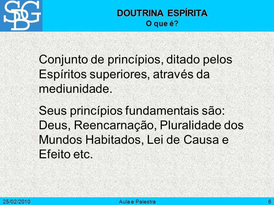 25/02/2010Aula e Palestra6 DOUTRINA ESPÍRITA O que é? Conjunto de princípios, ditado pelos Espíritos superiores, através da mediunidade. Seus princípi
