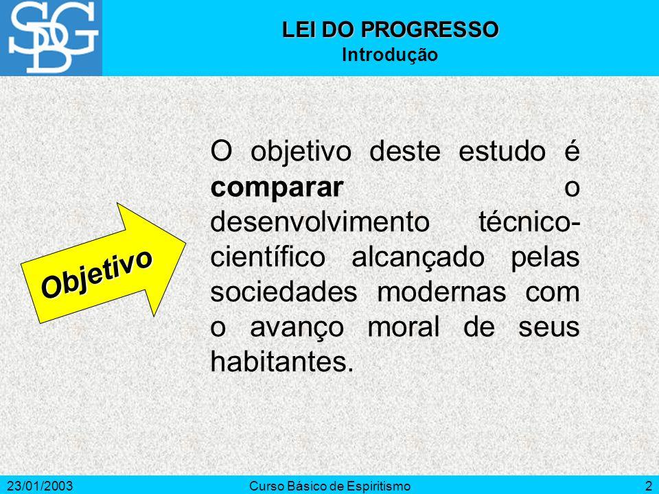 23/01/2003Curso Básico de Espiritismo2 O objetivo deste estudo é comparar o desenvolvimento técnico- científico alcançado pelas sociedades modernas com o avanço moral de seus habitantes.
