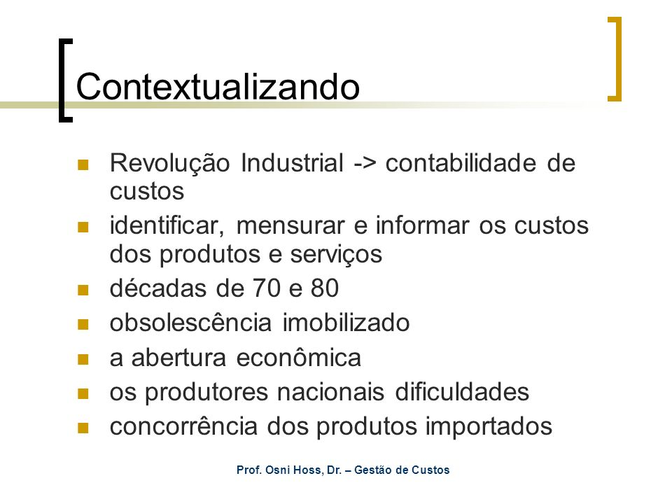 Prof. Osni Hoss, Dr. – Gestão de Custos Contextualizando Revolução Industrial -> contabilidade de custos identificar, mensurar e informar os custos do