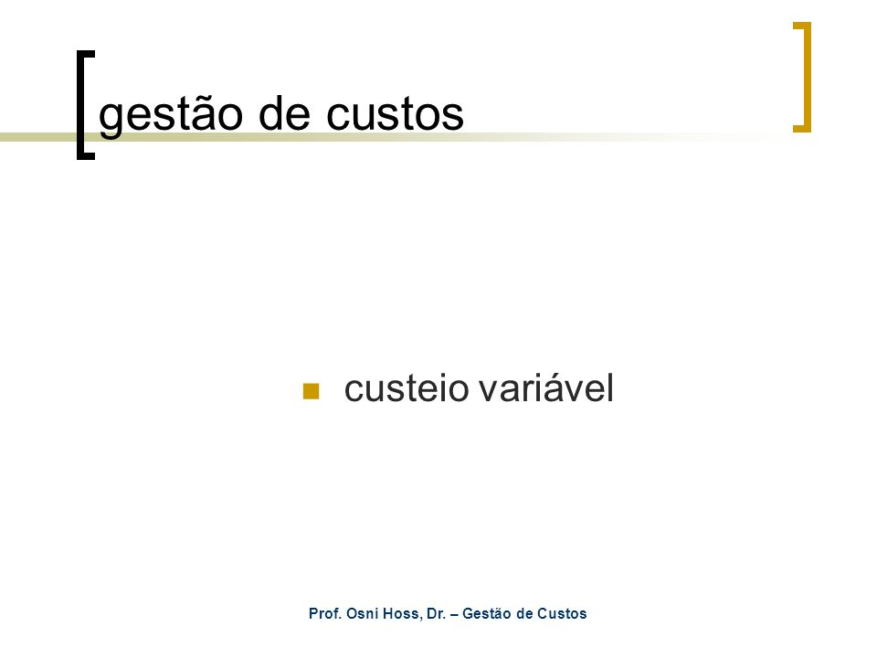 Prof. Osni Hoss, Dr. – Gestão de Custos gestão de custos custeio variável