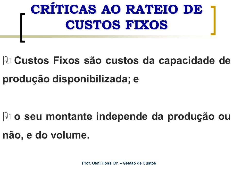 Prof. Osni Hoss, Dr. – Gestão de Custos CRÍTICAS AO RATEIO DE CUSTOS FIXOS O Custos Fixos são custos da capacidade de produção disponibilizada; e O o