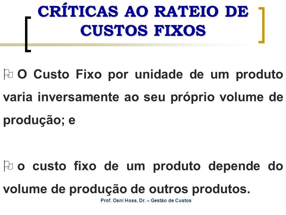 Prof. Osni Hoss, Dr. – Gestão de Custos CRÍTICAS AO RATEIO DE CUSTOS FIXOS O O Custo Fixo por unidade de um produto varia inversamente ao seu próprio