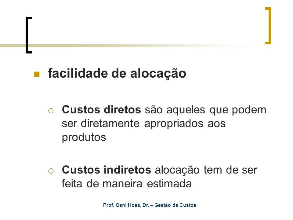 Prof. Osni Hoss, Dr. – Gestão de Custos facilidade de alocação Custos diretos são aqueles que podem ser diretamente apropriados aos produtos Custos in