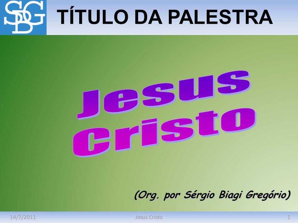 14/7/20111Jesus Cristo TÍTULO DA PALESTRA (Org. por Sérgio Biagi Gregório)