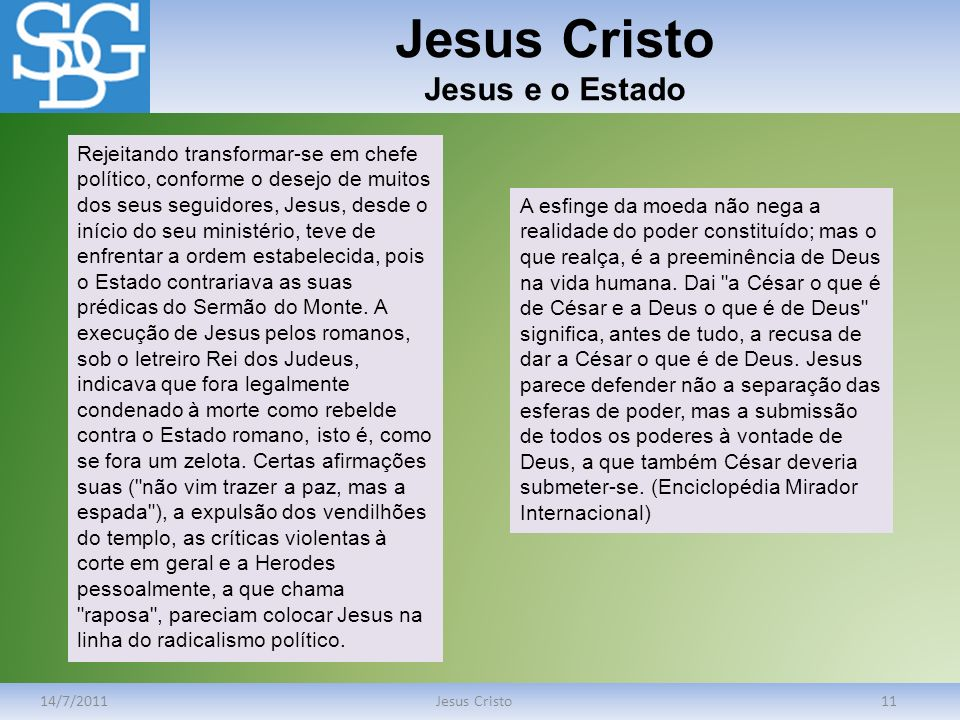 Jesus Cristo Jesus e o Estado 14/7/2011Jesus Cristo11 Rejeitando transformar-se em chefe político, conforme o desejo de muitos dos seus seguidores, Je