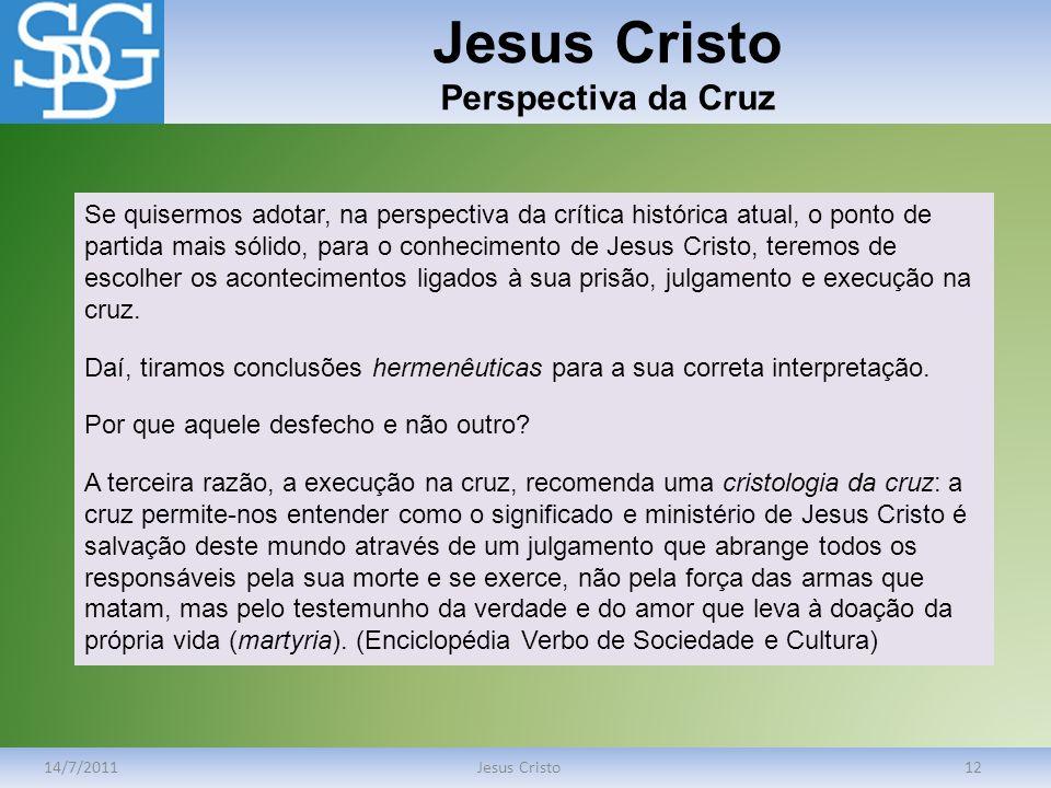 Jesus Cristo Perspectiva da Cruz 14/7/2011Jesus Cristo12 Se quisermos adotar, na perspectiva da crítica histórica atual, o ponto de partida mais sólid