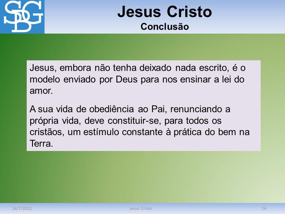 Jesus Cristo Conclusão 14/7/2011Jesus Cristo14 Jesus, embora não tenha deixado nada escrito, é o modelo enviado por Deus para nos ensinar a lei do amo