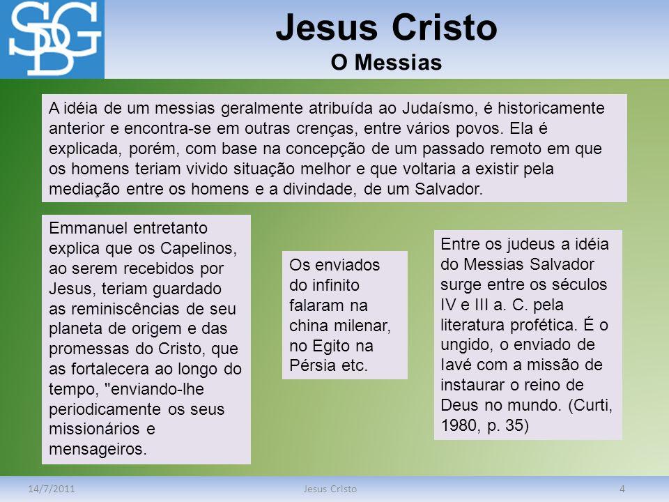 Jesus Cristo O Messias 14/7/2011Jesus Cristo4 A idéia de um messias geralmente atribuída ao Judaísmo, é historicamente anterior e encontra-se em outra