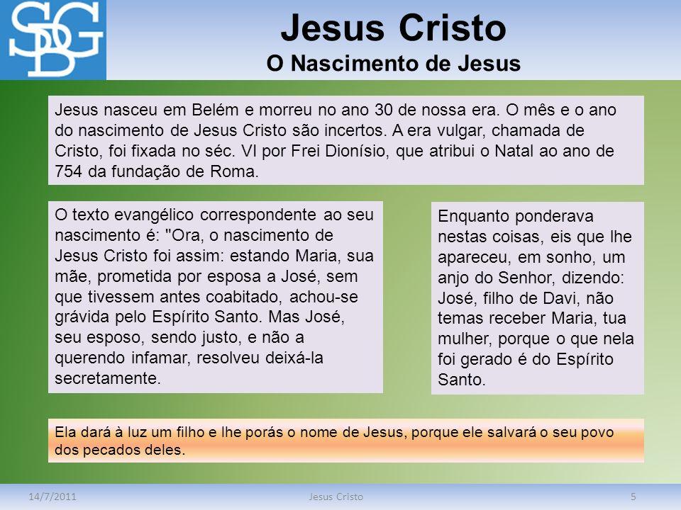Jesus Cristo O Nascimento de Jesus 14/7/2011Jesus Cristo5 Jesus nasceu em Belém e morreu no ano 30 de nossa era. O mês e o ano do nascimento de Jesus