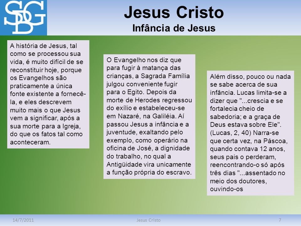 Jesus Cristo Infância de Jesus 14/7/2011Jesus Cristo7 A história de Jesus, tal como se processou sua vida, é muito difícil de se reconstituir hoje, po