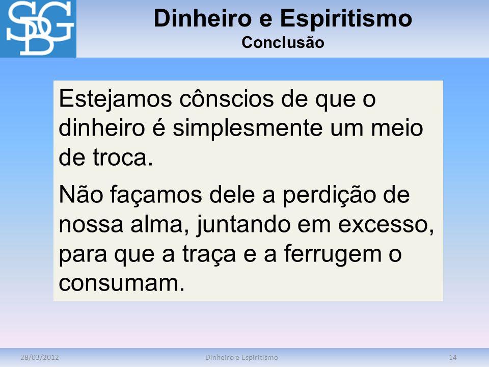 28/03/2012Dinheiro e Espiritismo14 Dinheiro e Espiritismo Conclusão Estejamos cônscios de que o dinheiro é simplesmente um meio de troca. Não façamos