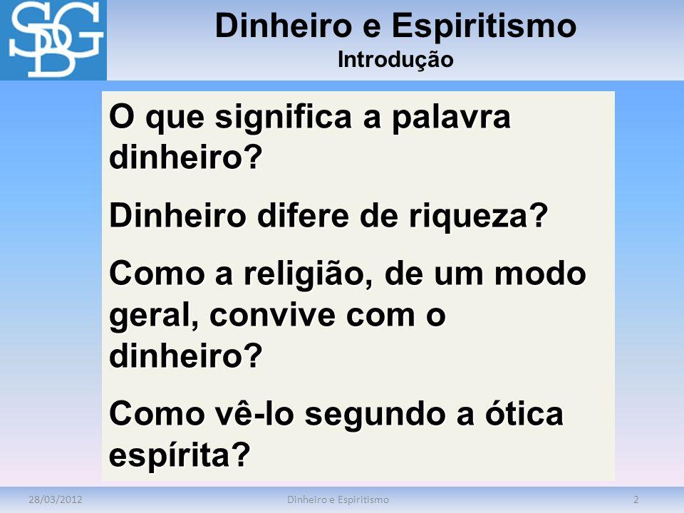 28/03/2012Dinheiro e Espiritismo2 Introdução O que significa a palavra dinheiro? Dinheiro difere de riqueza? Como a religião, de um modo geral, conviv