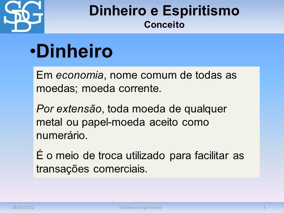 28/03/2012Dinheiro e Espiritismo3 Conceito economia Em economia, nome comum de todas as moedas; moeda corrente. Por extensão, toda moeda de qualquer m