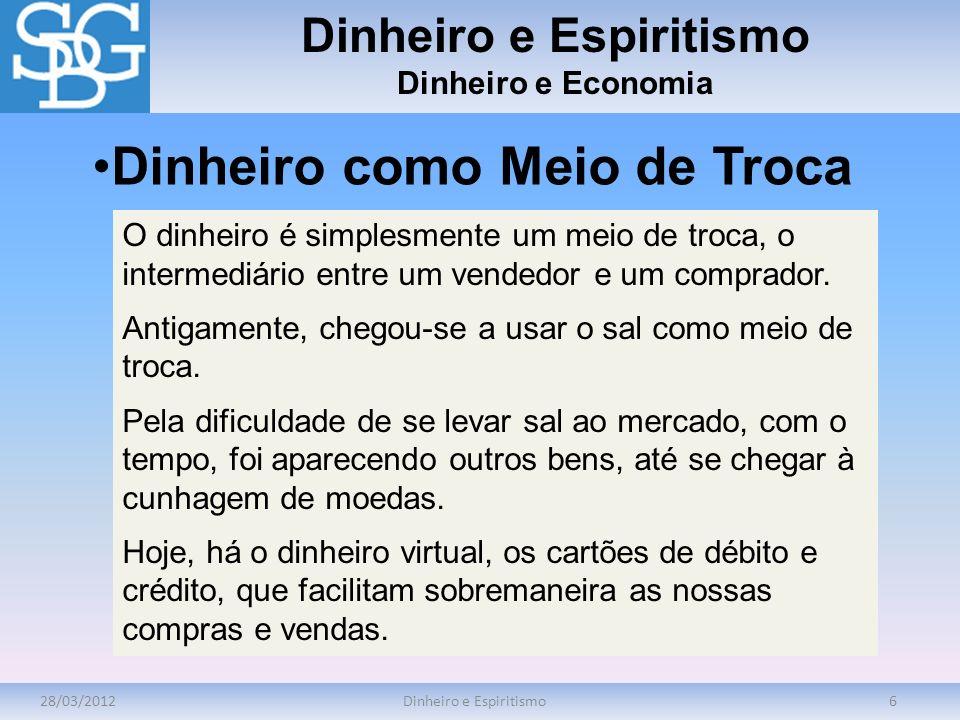 28/03/2012Dinheiro e Espiritismo6 Dinheiro e Economia O dinheiro é simplesmente um meio de troca, o intermediário entre um vendedor e um comprador. An