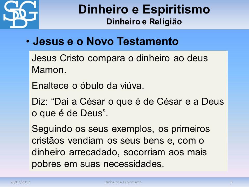 28/03/2012Dinheiro e Espiritismo8 Dinheiro e Religião Jesus Cristo compara o dinheiro ao deus Mamon. Enaltece o óbulo da viúva. Diz: Dai a César o que