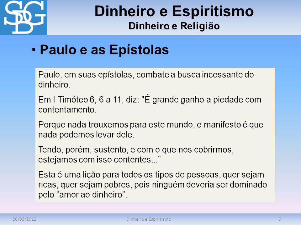 28/03/2012Dinheiro e Espiritismo9 Dinheiro e Religião Paulo, em suas epístolas, combate a busca incessante do dinheiro. Em I Timóteo 6, 6 a 11, diz: