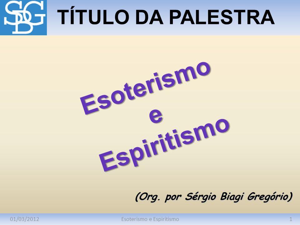 01/03/20121Esoterismo e Espiritismo TÍTULO DA PALESTRA (Org. por Sérgio Biagi Gregório) EsoterismoeEspiritismo