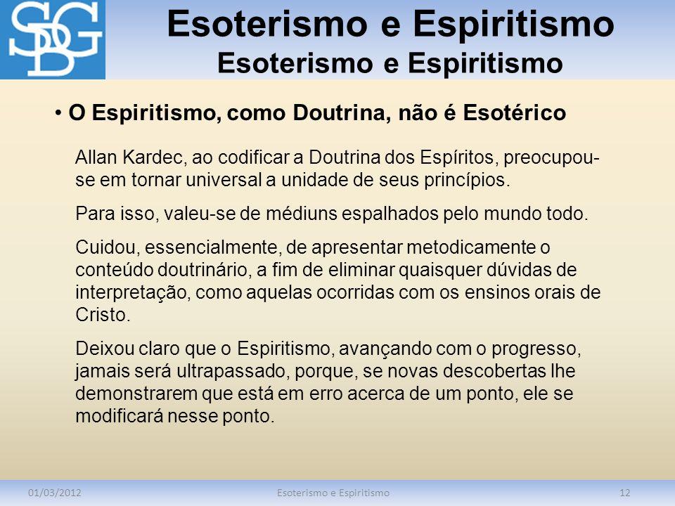 Esoterismo e Espiritismo 01/03/2012Esoterismo e Espiritismo12 Allan Kardec, ao codificar a Doutrina dos Espíritos, preocupou- se em tornar universal a