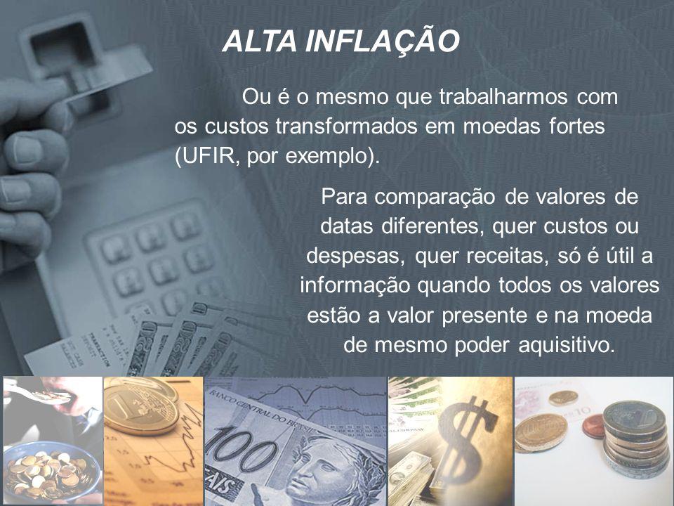 ALTA INFLAÇÃO Ou é o mesmo que trabalharmos com os custos transformados em moedas fortes (UFIR, por exemplo). Para comparação de valores de datas dife