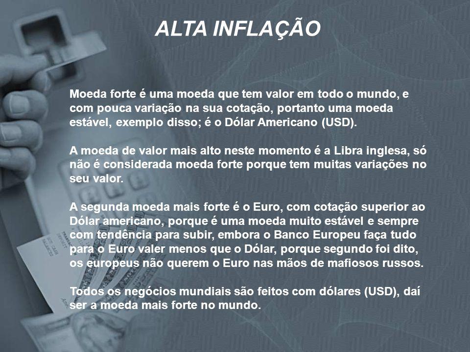 ALTA INFLAÇÃO Moeda forte é uma moeda que tem valor em todo o mundo, e com pouca variação na sua cotação, portanto uma moeda estável, exemplo disso; é